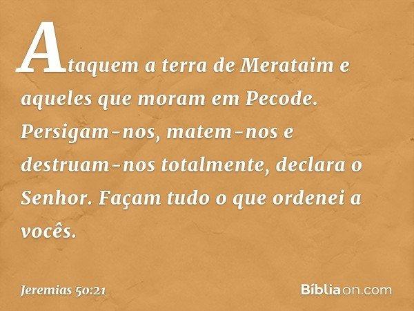 """""""Ataquem a terra de Merataim e aqueles que moram em Pecode. Persigam-nos, matem-nos e destruam-nos totalmente"""", declara o Senhor. """"Façam tudo o que ordenei a vo"""