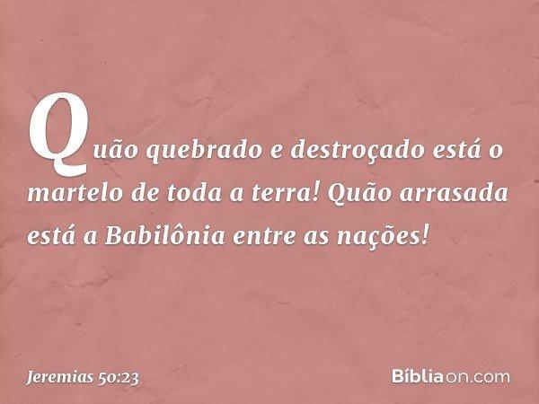 Quão quebrado e destroçado está o martelo de toda a terra! Quão arrasada está a Babilônia entre as nações! -- Jeremias 50:23