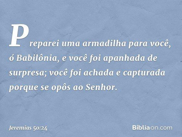 Preparei uma armadilha para você, ó Babilônia, e você foi apanhada de surpresa; você foi achada e capturada porque se opôs ao Senhor. -- Jeremias 50:24