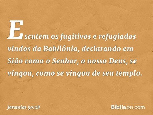 Escutem os fugitivos e refugiados vindos da Babilônia, declarando em Sião como o Senhor, o nosso Deus, se vingou, como se vingou de seu templo. -- Jeremias 50:2