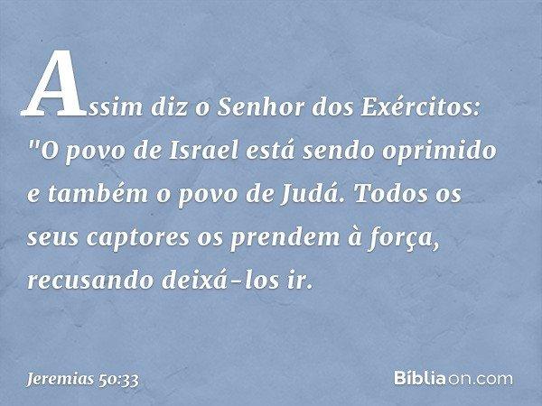"""Assim diz o Senhor dos Exércitos: """"O povo de Israel está sendo oprimido e também o povo de Judá. Todos os seus captores os prendem à força, recusando deixá-los"""