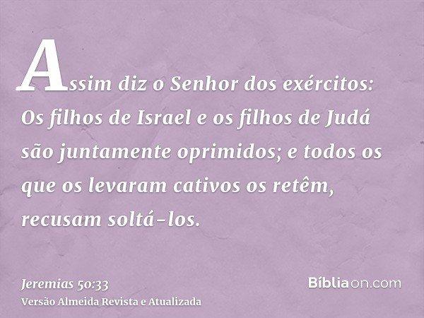 Assim diz o Senhor dos exércitos: Os filhos de Israel e os filhos de Judá são juntamente oprimidos; e todos os que os levaram cativos os retêm, recusam soltá-lo