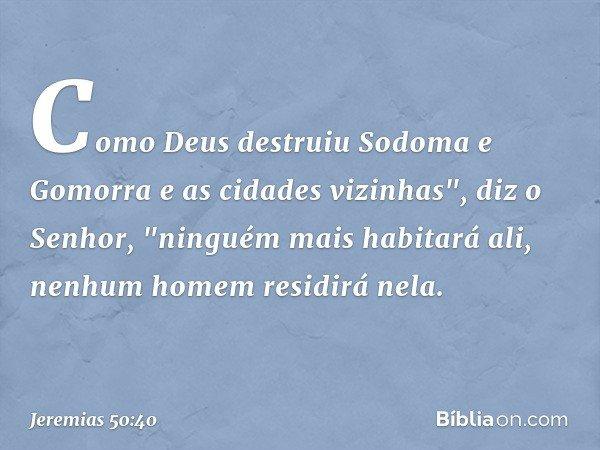 """Como Deus destruiu Sodoma e Gomorra e as cidades vizinhas"""", diz o Senhor, """"ninguém mais habitará ali, nenhum homem residirá nela. -- Jeremias 50:40"""