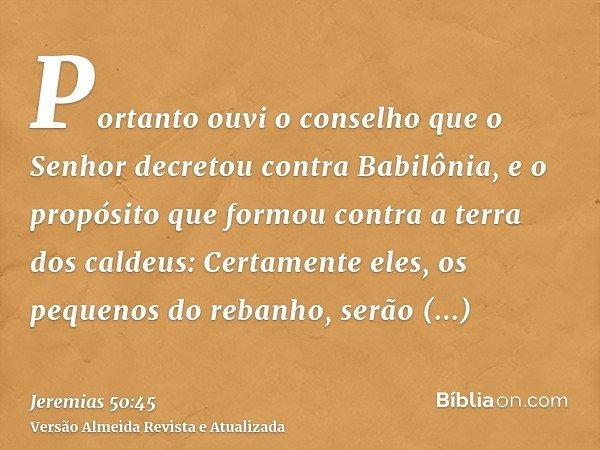 Portanto ouvi o conselho que o Senhor decretou contra Babilônia, e o propósito que formou contra a terra dos caldeus: Certamente eles, os pequenos do rebanho, s