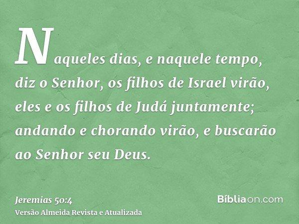 Naqueles dias, e naquele tempo, diz o Senhor, os filhos de Israel virão, eles e os filhos de Judá juntamente; andando e chorando virão, e buscarão ao Senhor seu