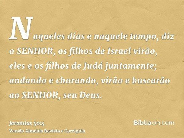 Naqueles dias e naquele tempo, diz o SENHOR, os filhos de Israel virão, eles e os filhos de Judá juntamente; andando e chorando, virão e buscarão ao SENHOR, seu