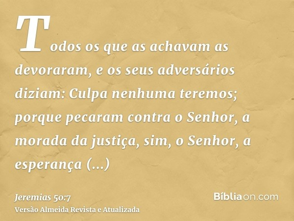 Todos os que as achavam as devoraram, e os seus adversários diziam: Culpa nenhuma teremos; porque pecaram contra o Senhor, a morada da justiça, sim, o Senhor, a