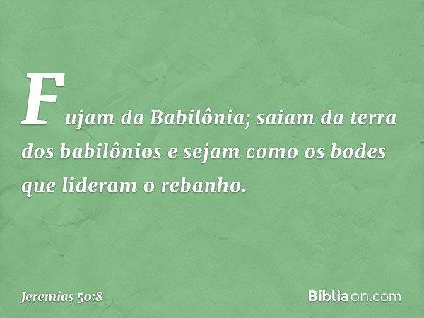 """""""Fujam da Babilônia; saiam da terra dos babilônios e sejam como os bodes que lideram o rebanho. -- Jeremias 50:8"""