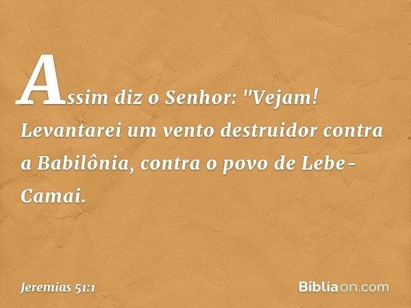 """Assim diz o Senhor: """"Vejam! Levantarei um vento destruidor contra a Babilônia, contra o povo de Lebe-Camai. -- Jeremias 51:1"""