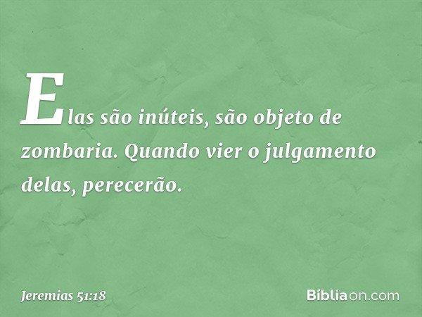 Elas são inúteis, são objeto de zombaria. Quando vier o julgamento delas, perecerão. -- Jeremias 51:18