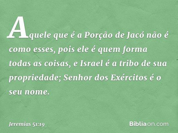Aquele que é a Porção de Jacó não é como esses, pois ele é quem forma todas as coisas, e Israel é a tribo de sua propriedade; Senhor dos Exércitos é o seu nome.