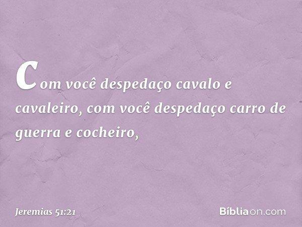 com você despedaço cavalo e cavaleiro, com você despedaço carro de guerra e cocheiro, -- Jeremias 51:21