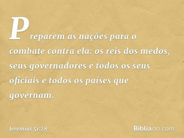 Preparem as nações para o combate contra ela: os reis dos medos, seus governadores e todos os seus oficiais e todos os países que governam. -- Jeremias 51:28