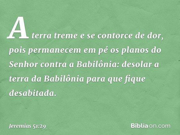 A terra treme e se contorce de dor, pois permanecem em pé os planos do Senhor contra a Babilônia: desolar a terra da Babilônia para que fique desabitada. -- Jer