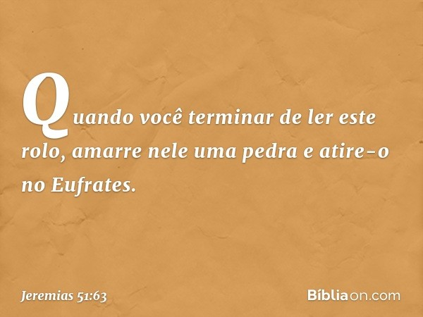 Quando você terminar de ler este rolo, amarre nele uma pedra e atire-o no Eufrates. -- Jeremias 51:63