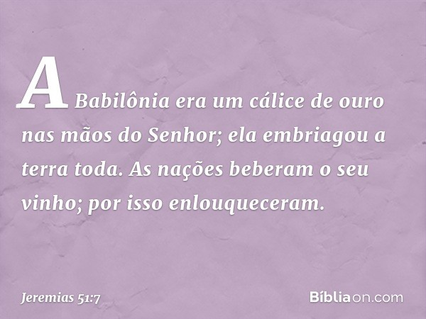 A Babilônia era um cálice de ouro nas mãos do Senhor; ela embriagou a terra toda. As nações beberam o seu vinho; por isso enlouqueceram. -- Jeremias 51:7