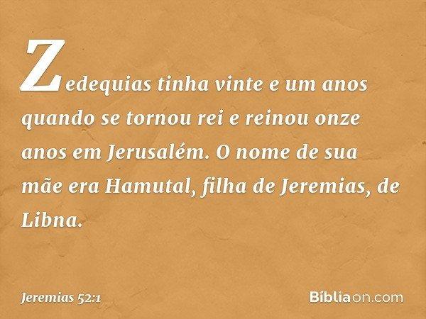 Zedequias tinha vinte e um anos quando se tornou rei e reinou onze anos em Jerusalém. O nome de sua mãe era Hamutal, filha de Jeremias, de Libna. -- Jeremias 52