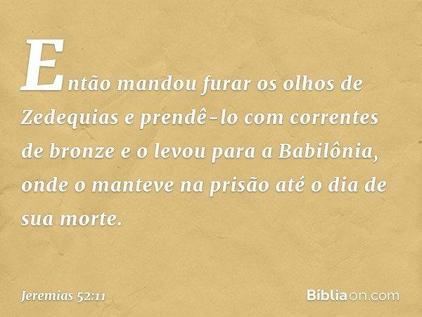 Então mandou furar os olhos de Zedequias e prendê-lo com correntes de bronze e o levou para a Babilônia, onde o manteve na prisão até o dia de sua morte. -- Je