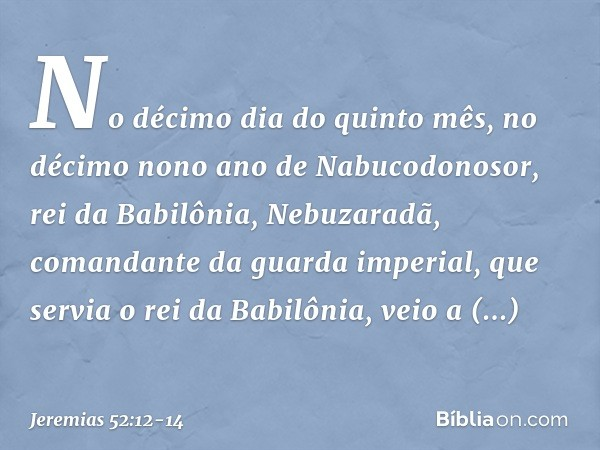 No décimo dia do quinto mês, no décimo nono ano de Nabucodonosor, rei da Babilônia, Nebuzaradã, comandante da guarda imperial, que servia o rei da Babilônia, ve