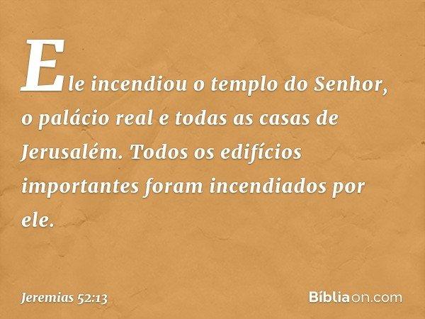 Ele incendiou o templo do Senhor, o palácio real e todas as casas de Jerusalém. Todos os edifícios importantes foram incendiados por ele. -- Jeremias 52:13