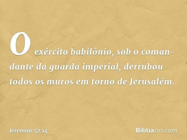O exército babilônio, sob o comandante da guarda imperial, derrubou todos os muros em torno de Jerusalém. -- Jeremias 52:14