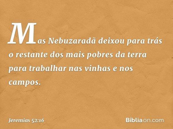Mas Nebuzaradã deixou para trás o restante dos mais pobres da terra para trabalhar nas vinhas e nos campos. -- Jeremias 52:16