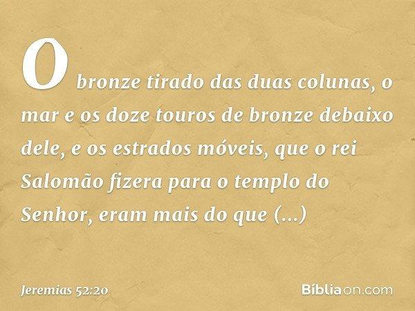 O bronze tirado das duas colunas, o mar e os doze touros de bronze debaixo dele, e os estrados móveis, que o rei Salomão fizera para o templo do Senhor, eram ma