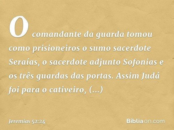 O comandante da guarda tomou como prisioneiros o sumo sacerdote Seraías, o sacerdote adjunto Sofonias e os três guardas das portas. Assim Judá foi para o cativ