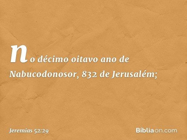 no décimo oitavo ano de Nabucodonosor, 832 de Jerusalém; -- Jeremias 52:29