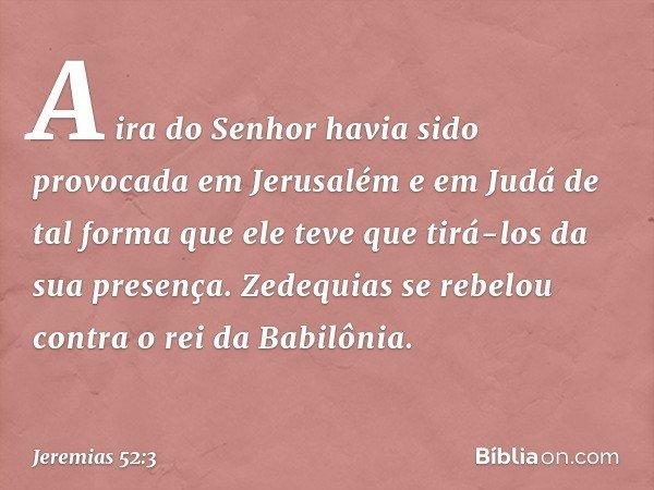 A ira do Senhor havia sido provocada em Jerusalém e em Judá de tal forma que ele teve que tirá-los da sua presença. Zedequias se rebelou contra o rei da Babilôn
