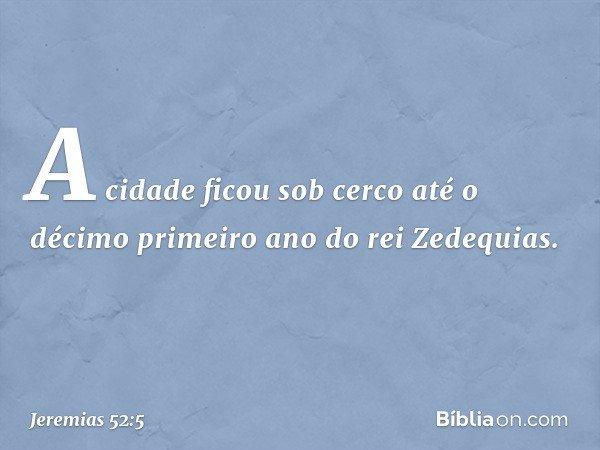 A cidade ficou sob cerco até o décimo primeiro ano do rei Zedequias. -- Jeremias 52:5