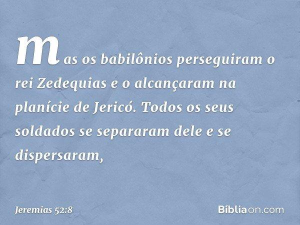 mas os babilônios perseguiram o rei Zedequias e o alcançaram na planície de Jericó. Todos os seus soldados se separaram dele e se dispersaram, -- Jeremias 52:8