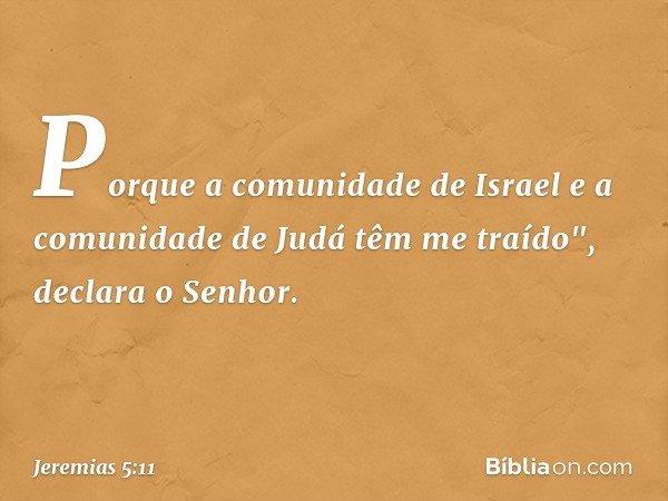 """Porque a comunidade de Israel e a comunidade de Judá têm me traído"""", declara o Senhor. -- Jeremias 5:11"""