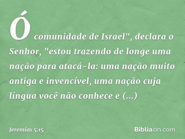 """Ó comunidade de Israel"""", declara o Senhor, """"estou trazendo de longe uma nação para atacá-la: uma nação muito antiga e invencível, uma nação cuja língua você não"""