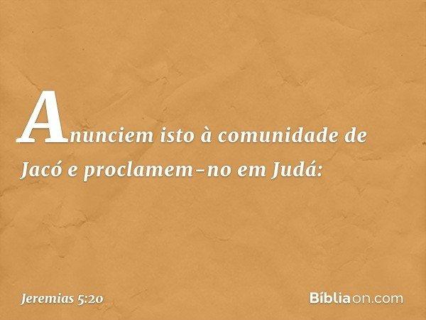 """""""Anunciem isto à comunidade de Jacó e proclamem-no em Judá: -- Jeremias 5:20"""