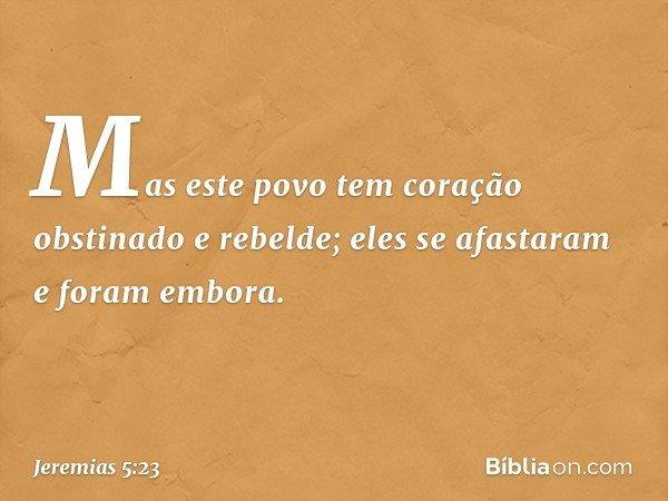 Mas este povo tem coração obstinado e rebelde; eles se afastaram e foram embora. -- Jeremias 5:23