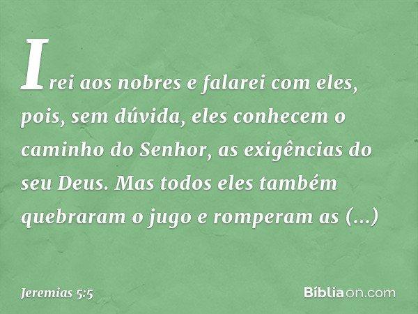 Irei aos nobres e falarei com eles, pois, sem dúvida, eles conhecem o caminho do Senhor, as exigências do seu Deus. Mas todos eles também quebraram o jugo e rom