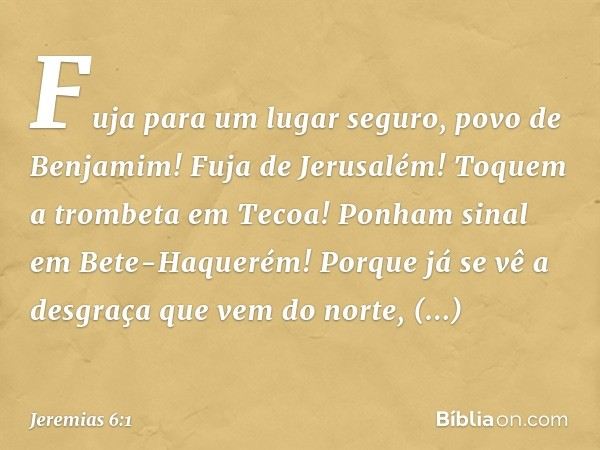 """""""Fuja para um lugar seguro, povo de Benjamim! Fuja de Jerusalém! Toquem a trombeta em Tecoa! Ponham sinal em Bete-Haquerém! Porque já se vê a desgraça que vem d"""