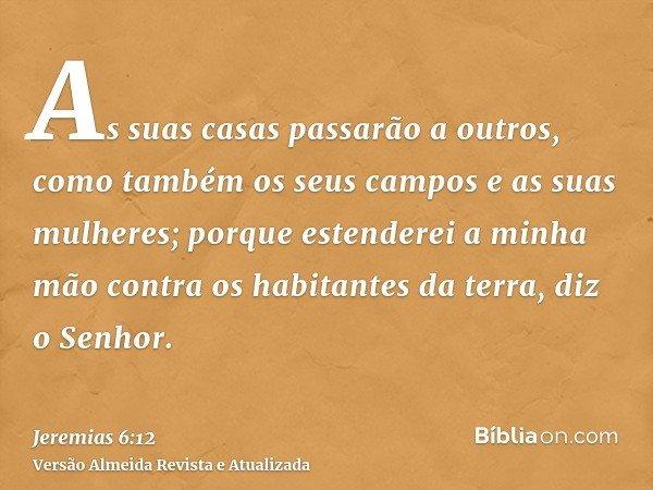 As suas casas passarão a outros, como também os seus campos e as suas mulheres; porque estenderei a minha mão contra os habitantes da terra, diz o Senhor.