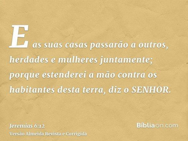 E as suas casas passarão a outros, herdades e mulheres juntamente; porque estenderei a mão contra os habitantes desta terra, diz o SENHOR.