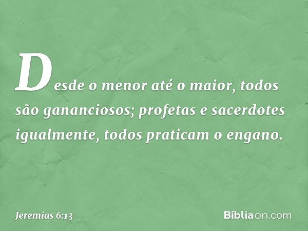 """""""Desde o menor até o maior, todos são gananciosos; profetas e sacerdotes igualmente, todos praticam o engano. -- Jeremias 6:13"""