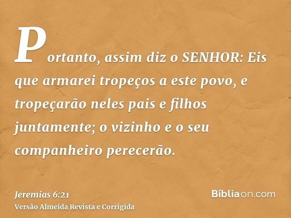Portanto, assim diz o SENHOR: Eis que armarei tropeços a este povo, e tropeçarão neles pais e filhos juntamente; o vizinho e o seu companheiro perecerão.
