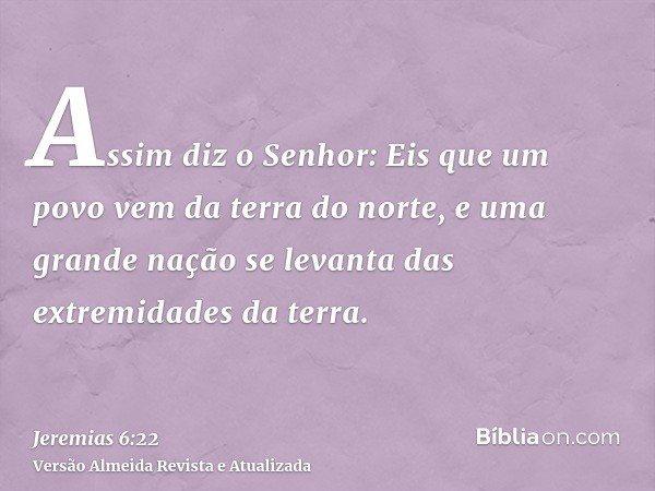 Assim diz o Senhor: Eis que um povo vem da terra do norte, e uma grande nação se levanta das extremidades da terra.