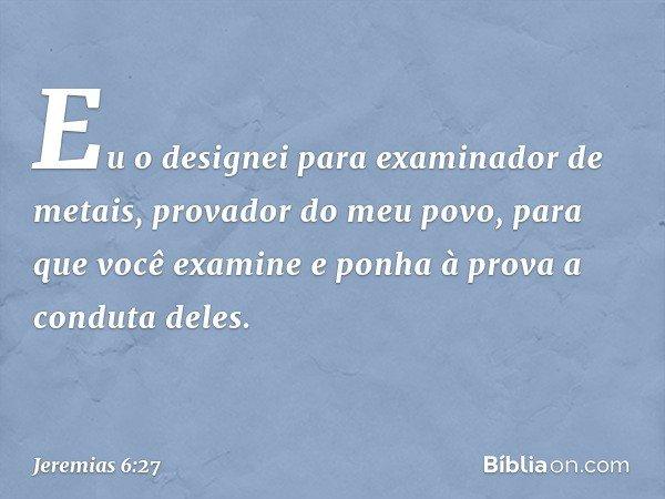 """""""Eu o designei para examinador de metais, provador do meu povo, para que você examine e ponha à prova a conduta deles. -- Jeremias 6:27"""