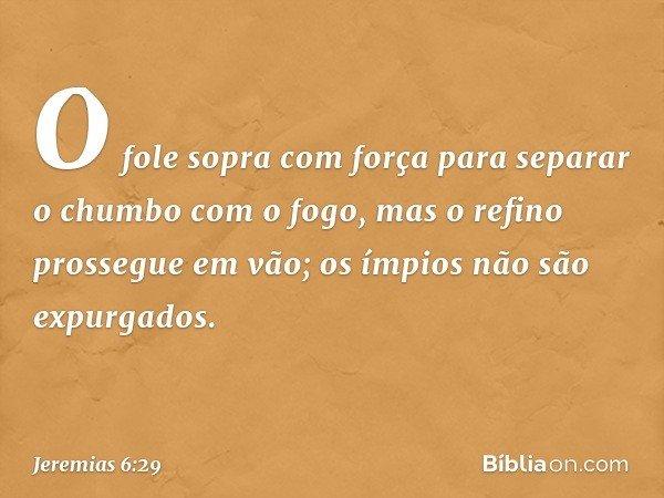 O fole sopra com força para separar o chumbo com o fogo, mas o refino prossegue em vão; os ímpios não são expurgados. -- Jeremias 6:29