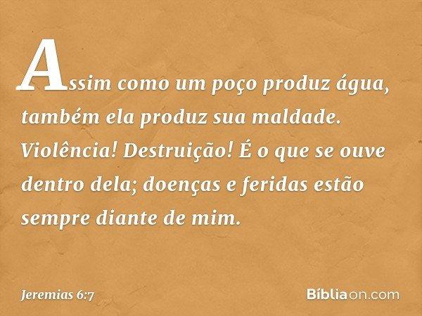 Assim como um poço produz água, também ela produz sua maldade. Violência! Destruição! É o que se ouve dentro dela; doenças e feridas estão sempre diante de mim.