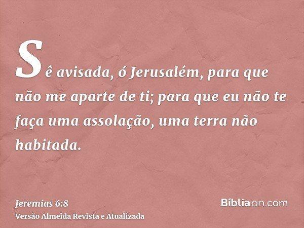 Sê avisada, ó Jerusalém, para que não me aparte de ti; para que eu não te faça uma assolação, uma terra não habitada.