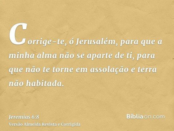 Corrige-te, ó Jerusalém, para que a minha alma não se aparte de ti, para que não te torne em assolação e terra não habitada.