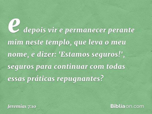 e depois vir e permanecer perante mim neste templo, que leva o meu nome, e dizer: 'Estamos seguros!', seguros para continuar com todas essas práticas repugnant
