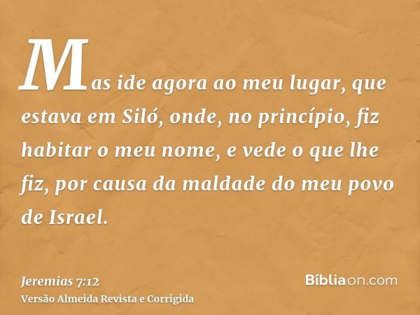 Mas ide agora ao meu lugar, que estava em Siló, onde, no princípio, fiz habitar o meu nome, e vede o que lhe fiz, por causa da maldade do meu povo de Israel.